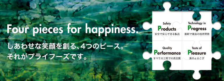 Four pieces for happiness.:しあわせな笑顔を創る、4つのピース。それがプライフーズです。